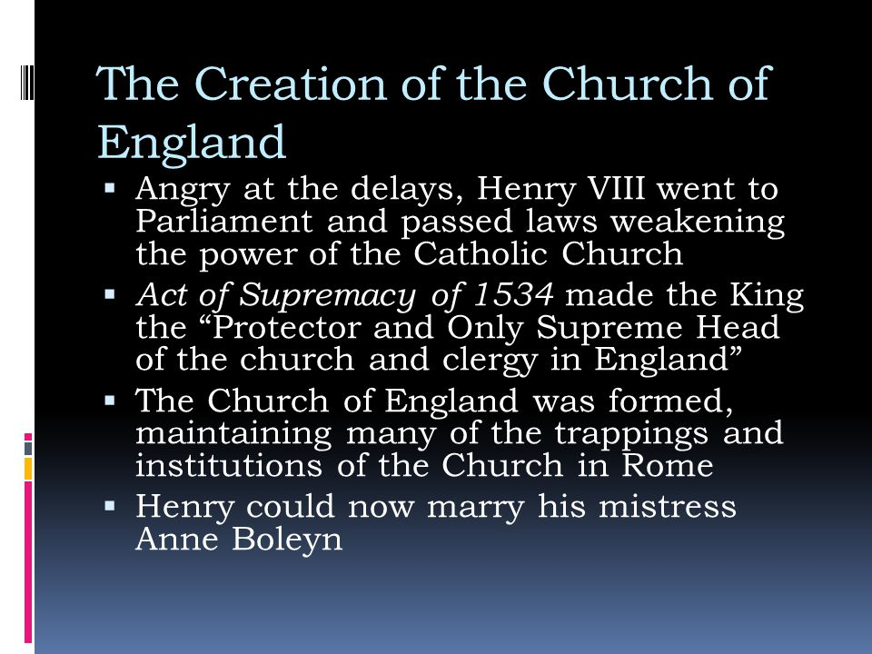 The Creation of the Church of England  Angry at the delays, Henry VIII went to Parliament and passed laws weakening the power of the Catholic Church