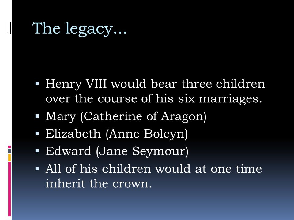 The legacy...  Henry VIII would bear three children over the course of his six marriages.  Mary (Catherine of Aragon)  Elizabeth (Anne Boleyn)  Ed