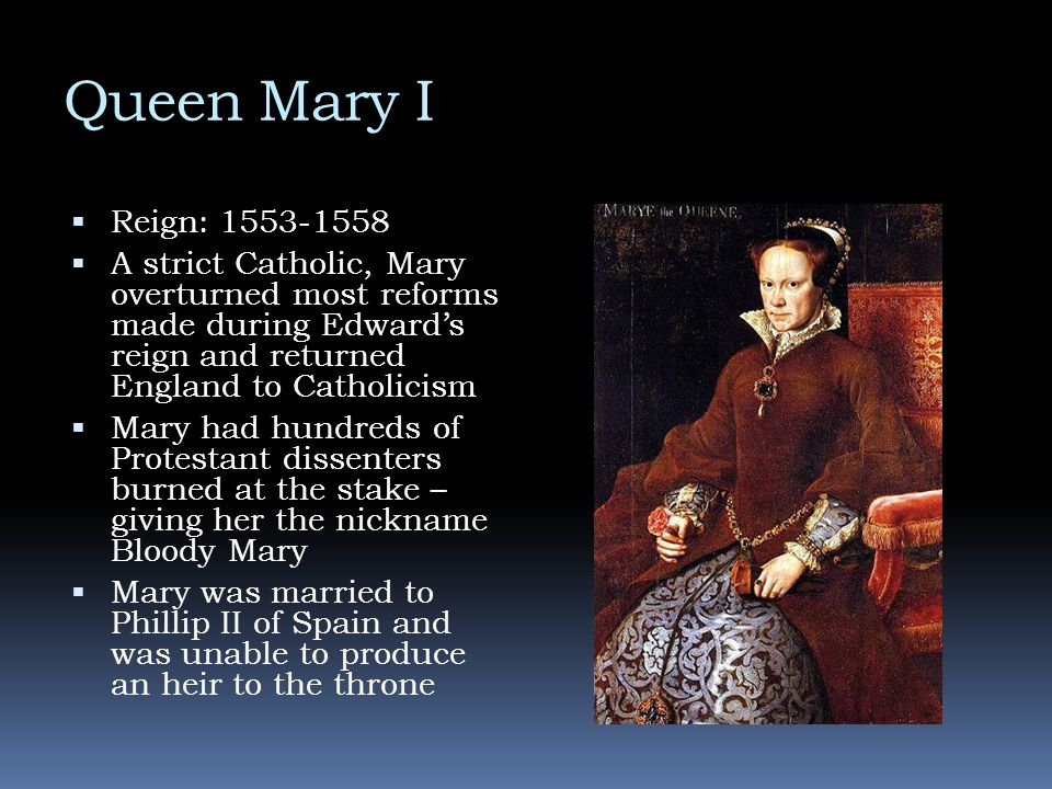 Queen Mary I  Reign: 1553-1558  A strict Catholic, Mary overturned most reforms made during Edward's reign and returned England to Catholicism  Mar