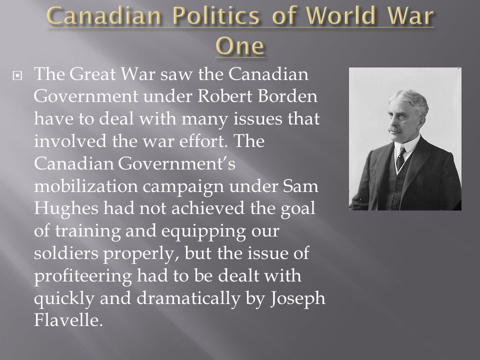  The Great War saw the Canadian Government under Robert Borden have to deal with many issues that involved the war effort.