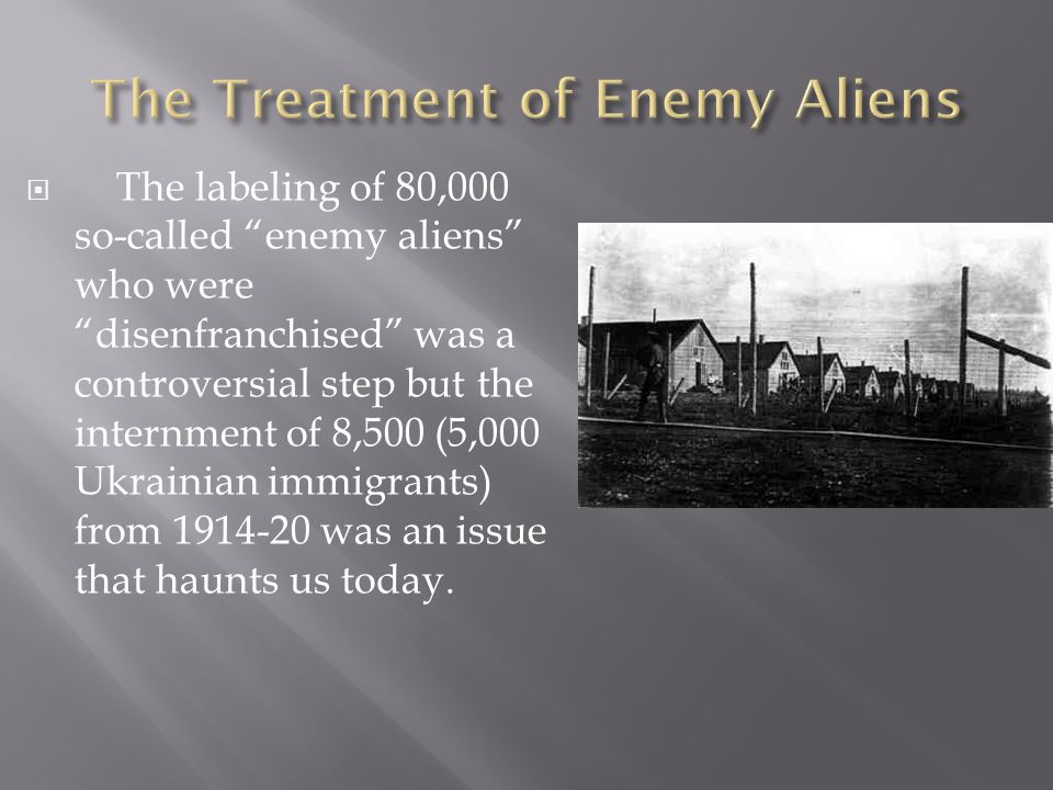  The labeling of 80,000 so-called enemy aliens who were disenfranchised was a controversial step but the internment of 8,500 (5,000 Ukrainian immigrants) from 1914-20 was an issue that haunts us today.