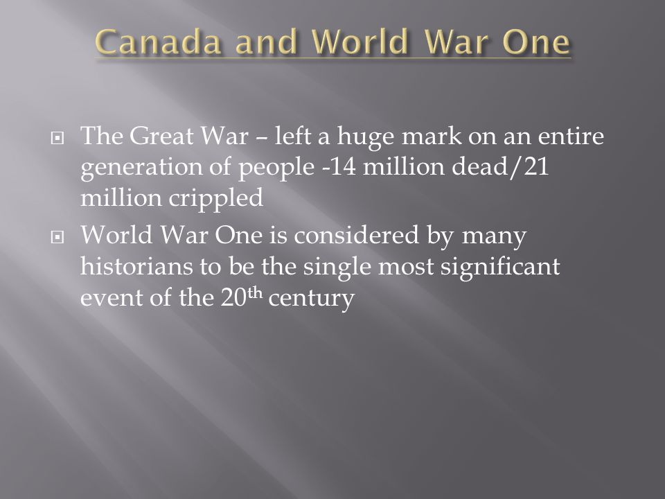  The Great War – left a huge mark on an entire generation of people -14 million dead/21 million crippled  World War One is considered by many historians to be the single most significant event of the 20 th century