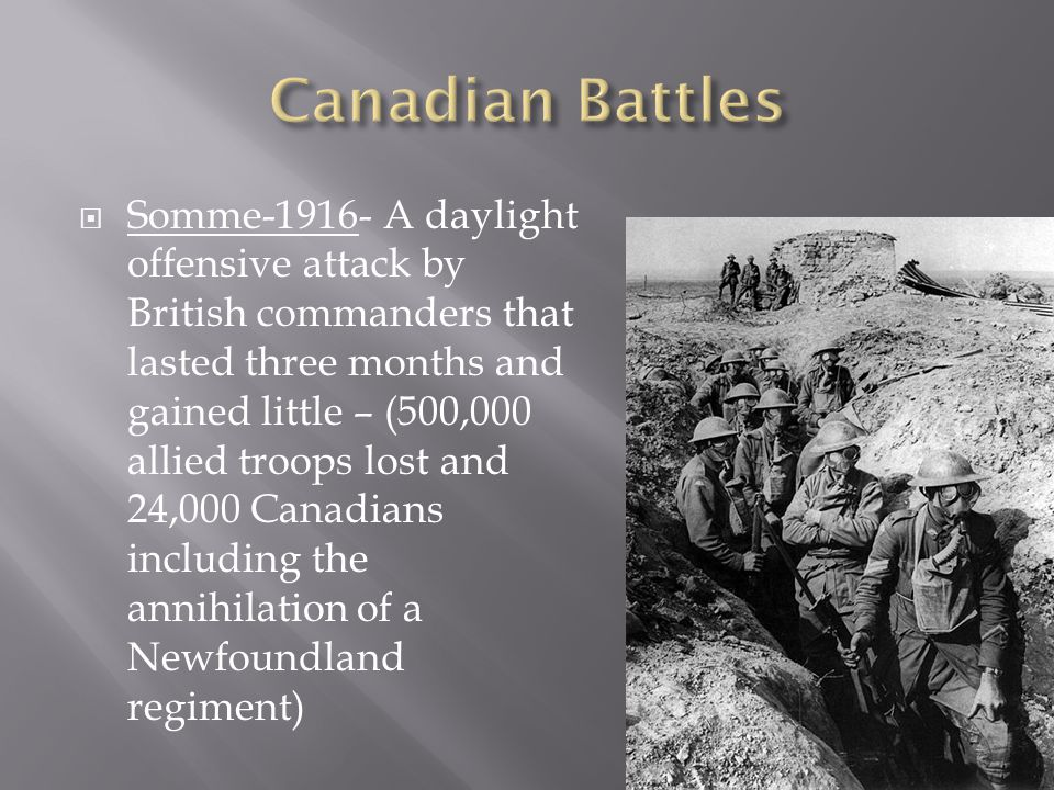  Somme-1916- A daylight offensive attack by British commanders that lasted three months and gained little – (500,000 allied troops lost and 24,000 Canadians including the annihilation of a Newfoundland regiment)