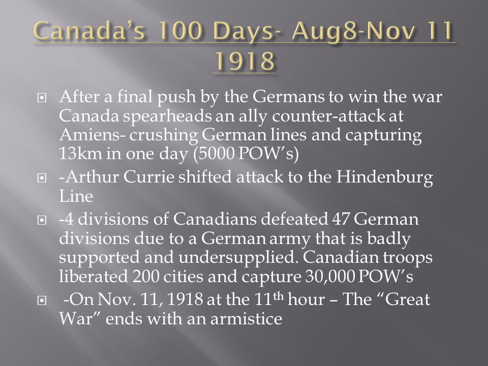  After a final push by the Germans to win the war Canada spearheads an ally counter-attack at Amiens- crushing German lines and capturing 13km in one day (5000 POW's)  -Arthur Currie shifted attack to the Hindenburg Line  -4 divisions of Canadians defeated 47 German divisions due to a German army that is badly supported and undersupplied.
