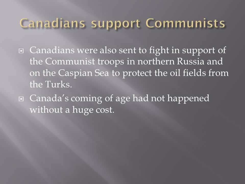  Canadians were also sent to fight in support of the Communist troops in northern Russia and on the Caspian Sea to protect the oil fields from the Turks.