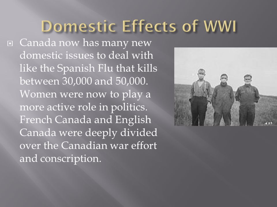  Canada now has many new domestic issues to deal with like the Spanish Flu that kills between 30,000 and 50,000.