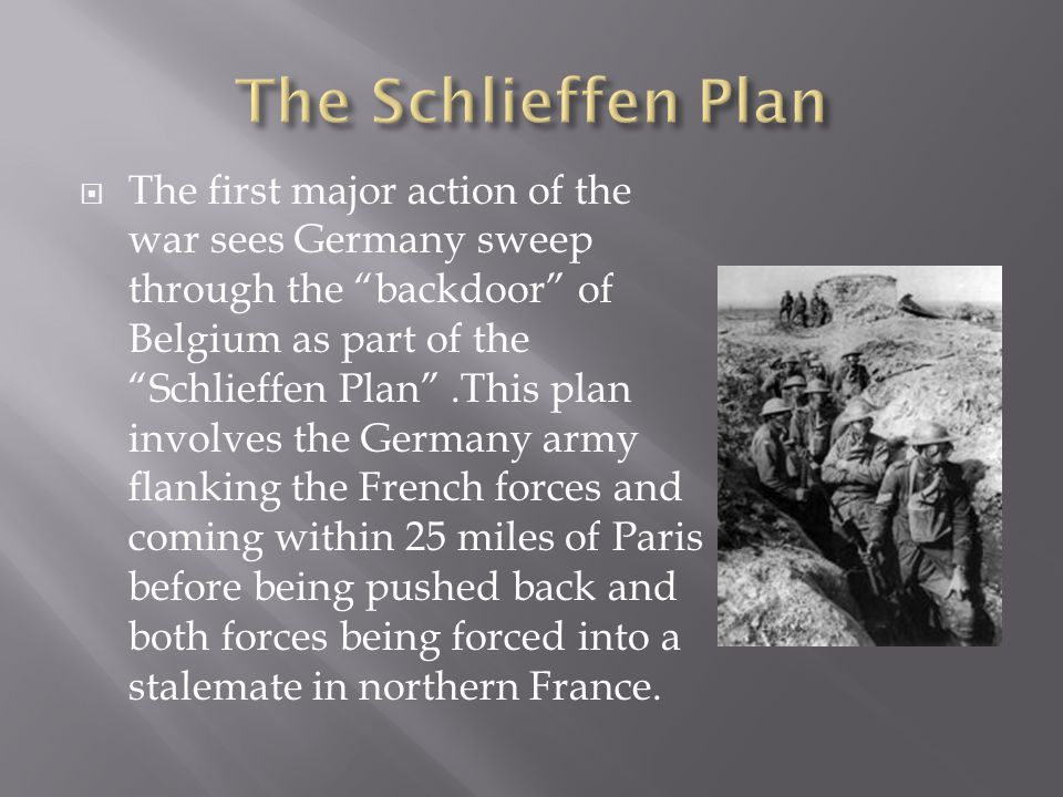  The first major action of the war sees Germany sweep through the backdoor of Belgium as part of the Schlieffen Plan .This plan involves the Germany army flanking the French forces and coming within 25 miles of Paris before being pushed back and both forces being forced into a stalemate in northern France.