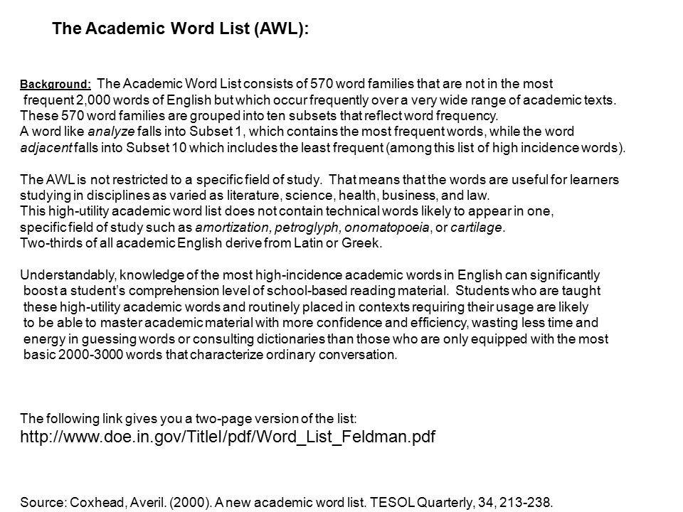 The Academic Word List (AWL): Background: The Academic Word List consists of 570 word families that are not in the most frequent 2,000 words of English but which occur frequently over a very wide range of academic texts.