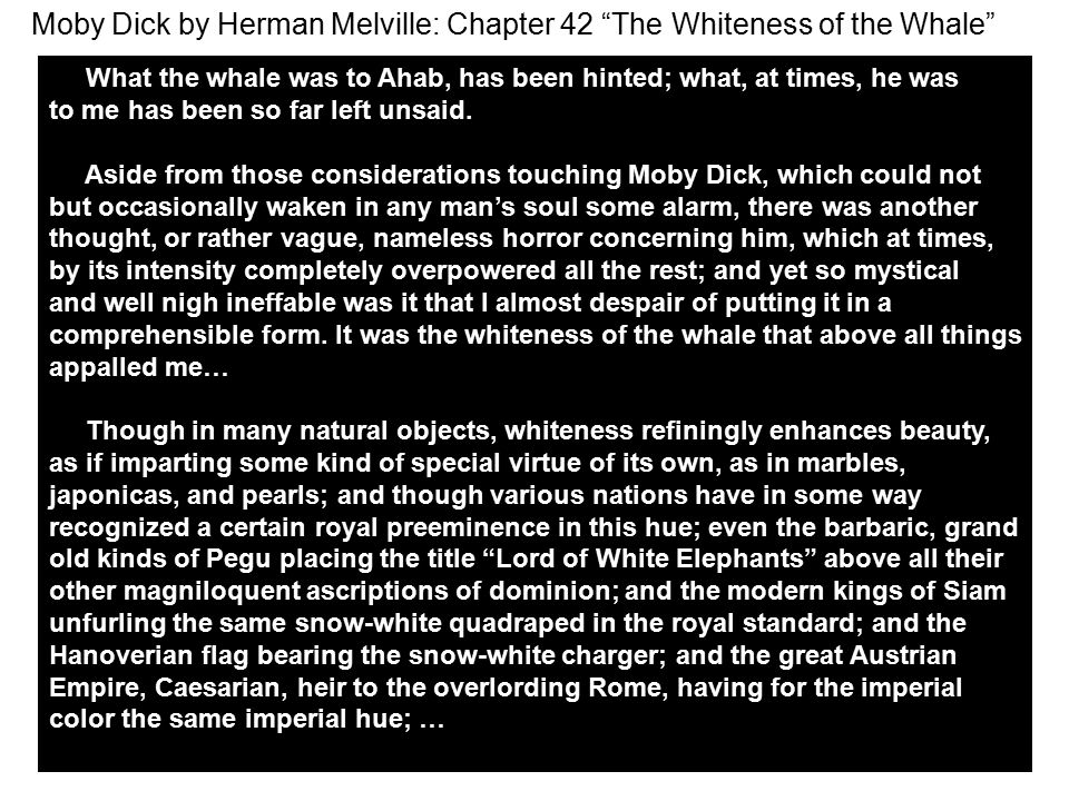 Moby Dick by Herman Melville: Chapter 42 The Whiteness of the Whale What the whale was to Ahab, has been hinted; what, at times, he was to me has been so far left unsaid.