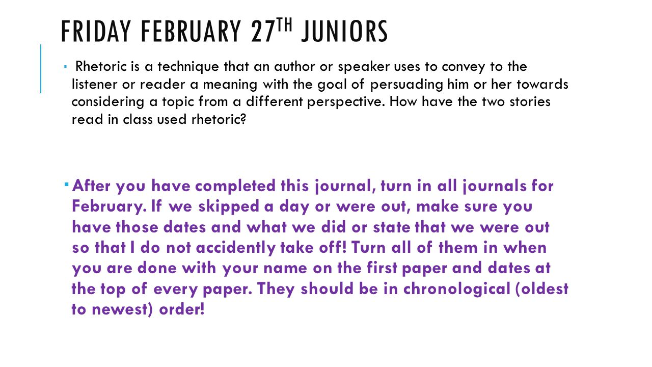 FRIDAY FEBRUARY 27 TH JUNIORS  Rhetoric is a technique that an author or speaker uses to convey to the listener or reader a meaning with the goal of