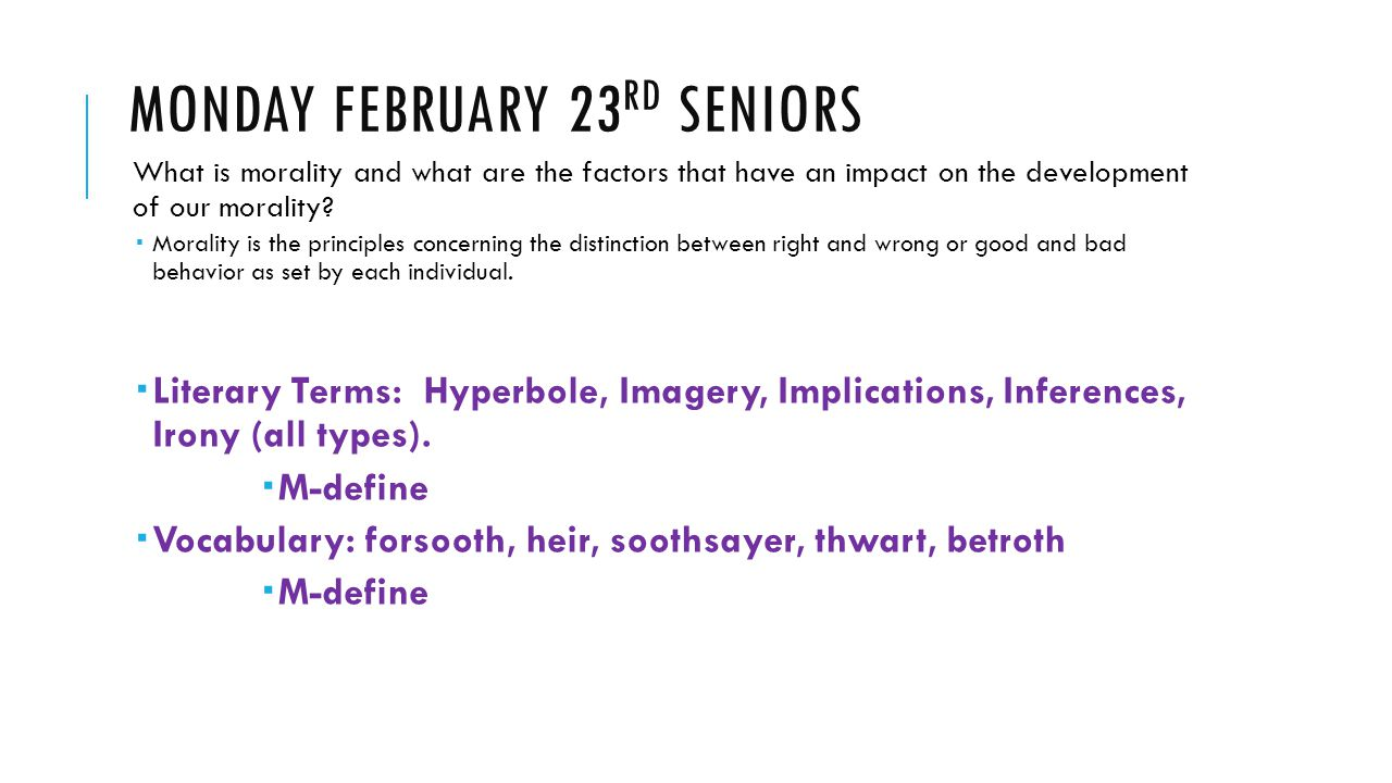 MONDAY FEBRUARY 23 RD SENIORS What is morality and what are the factors that have an impact on the development of our morality?  Morality is the prin