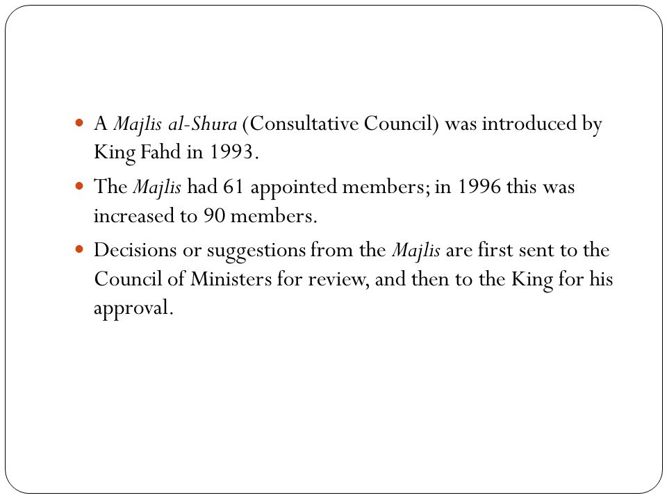 A Majlis al-Shura (Consultative Council) was introduced by King Fahd in 1993.