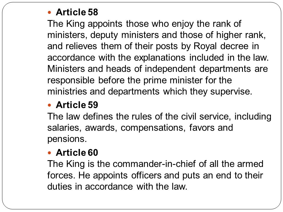 Article 58 The King appoints those who enjoy the rank of ministers, deputy ministers and those of higher rank, and relieves them of their posts by Royal decree in accordance with the explanations included in the law.