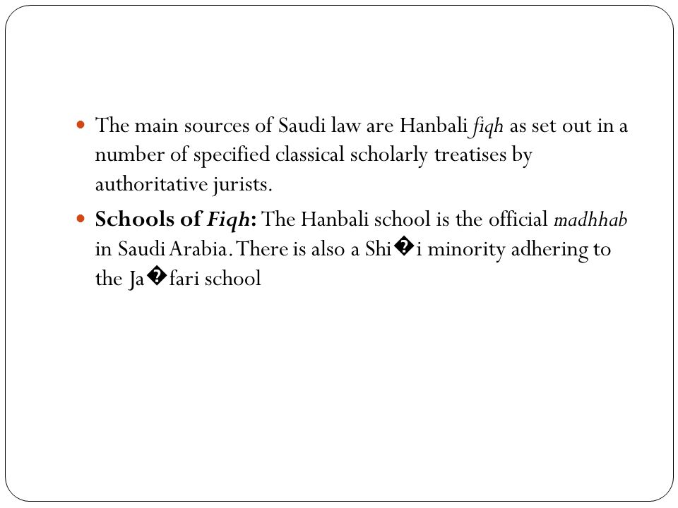 The main sources of Saudi law are Hanbali fiqh as set out in a number of specified classical scholarly treatises by authoritative jurists. Schools of