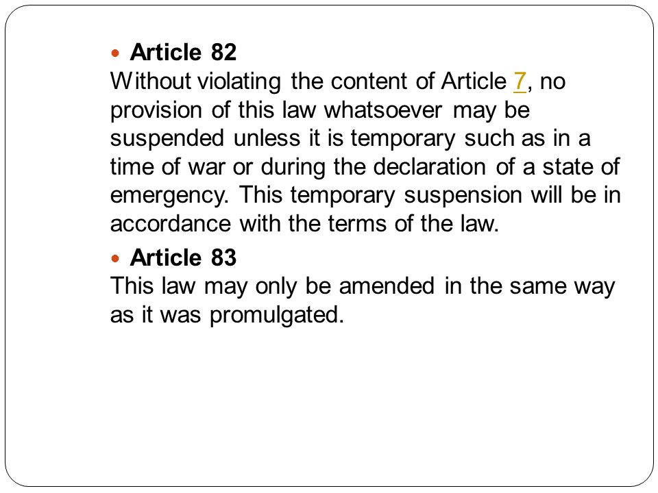 Article 82 Without violating the content of Article 7, no provision of this law whatsoever may be suspended unless it is temporary such as in a time of war or during the declaration of a state of emergency.