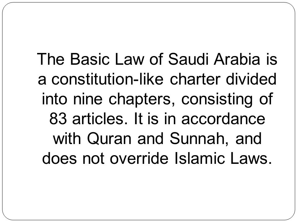 The Basic Law of Saudi Arabia is a constitution-like charter divided into nine chapters, consisting of 83 articles. It is in accordance with Quran and