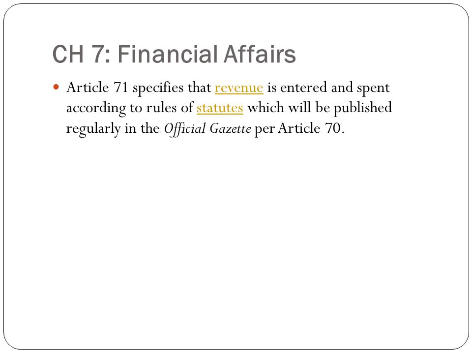 CH 7: Financial Affairs Article 71 specifies that revenue is entered and spent according to rules of statutes which will be published regularly in the