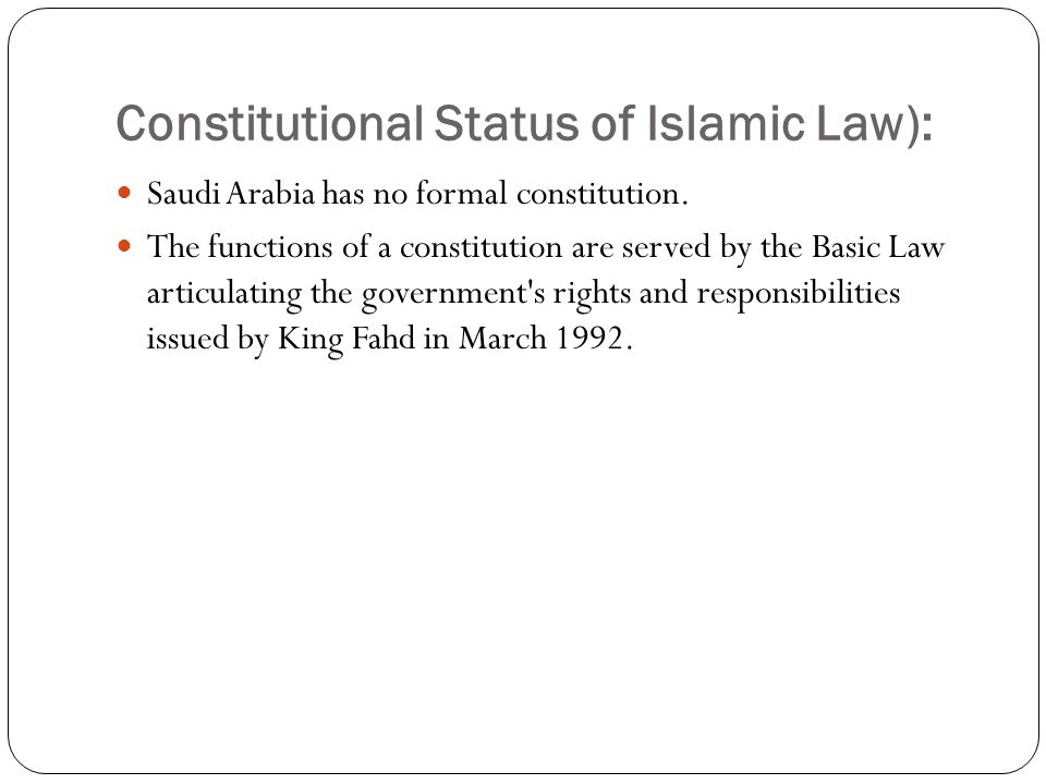 Constitutional Status of Islamic Law): Saudi Arabia has no formal constitution. The functions of a constitution are served by the Basic Law articulati