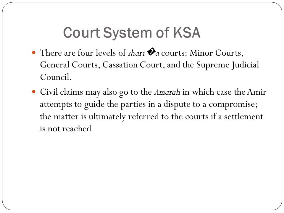 Court System of KSA There are four levels of shari � a courts: Minor Courts, General Courts, Cassation Court, and the Supreme Judicial Council.