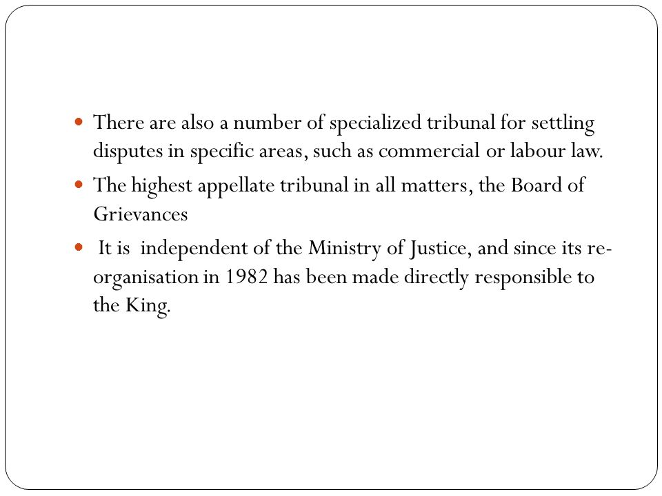 There are also a number of specialized tribunal for settling disputes in specific areas, such as commercial or labour law. The highest appellate tribu