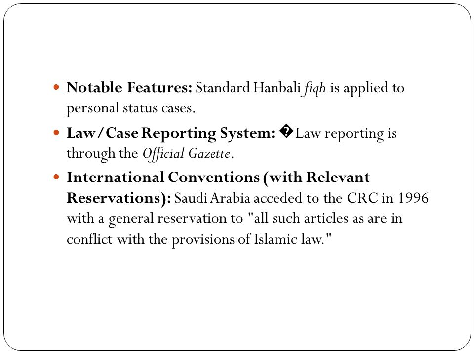 Notable Features: Standard Hanbali fiqh is applied to personal status cases. Law/Case Reporting System: � Law reporting is through the Official Gazett