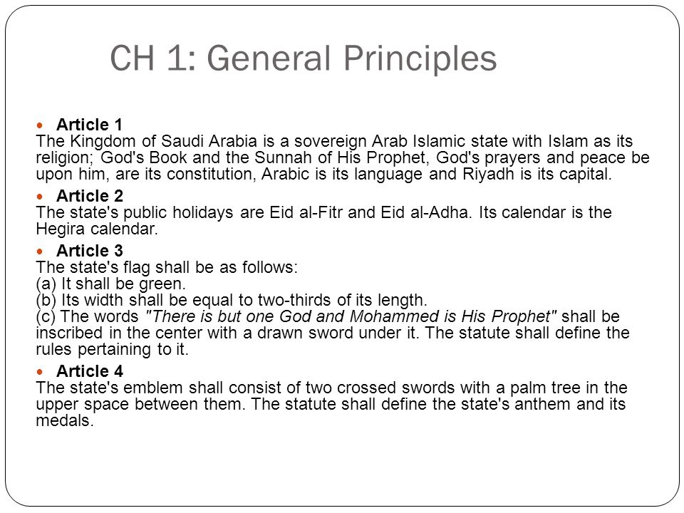 CH 1: General Principles Article 1 The Kingdom of Saudi Arabia is a sovereign Arab Islamic state with Islam as its religion; God s Book and the Sunnah of His Prophet, God s prayers and peace be upon him, are its constitution, Arabic is its language and Riyadh is its capital.