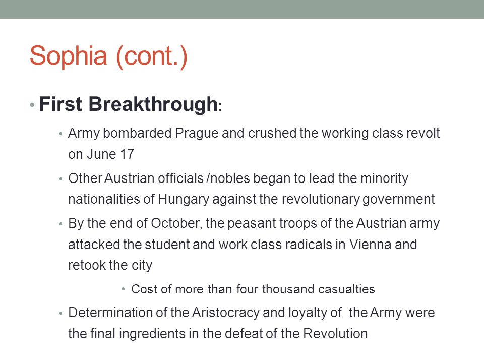 Sophia (cont.) First Breakthrough : Army bombarded Prague and crushed the working class revolt on June 17 Other Austrian officials /nobles began to lead the minority nationalities of Hungary against the revolutionary government By the end of October, the peasant troops of the Austrian army attacked the student and work class radicals in Vienna and retook the city Cost of more than four thousand casualties Determination of the Aristocracy and loyalty of the Army were the final ingredients in the defeat of the Revolution
