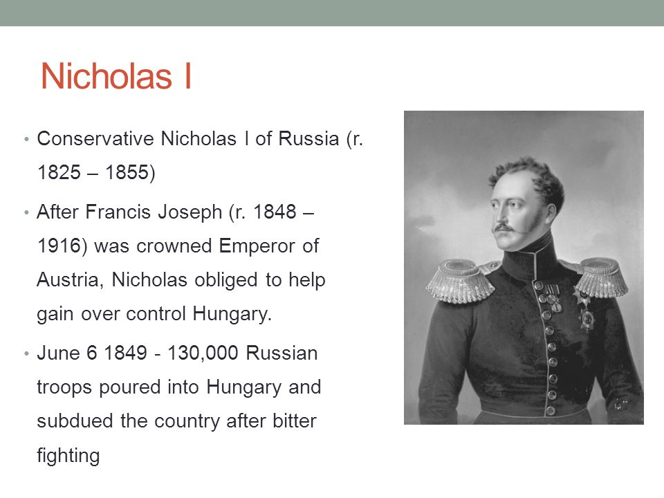 Nicholas I Conservative Nicholas I of Russia (r. 1825 – 1855) After Francis Joseph (r. 1848 – 1916) was crowned Emperor of Austria, Nicholas obliged t