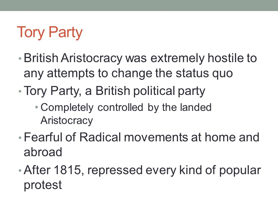 Tory Party British Aristocracy was extremely hostile to any attempts to change the status quo Tory Party, a British political party Completely controlled by the landed Aristocracy Fearful of Radical movements at home and abroad After 1815, repressed every kind of popular protest