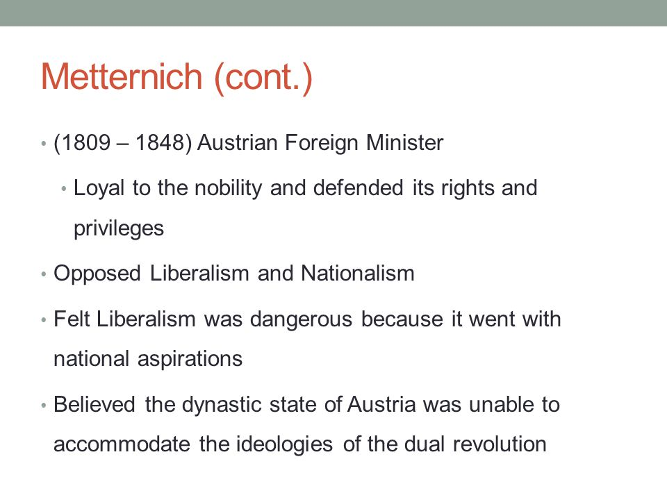 Metternich (cont.) (1809 – 1848) Austrian Foreign Minister Loyal to the nobility and defended its rights and privileges Opposed Liberalism and Nationa