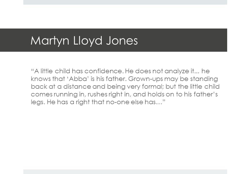 "Martyn Lloyd Jones ""A little child has confidence. He does not analyze it... he knows that 'Abba' is his father. Grown-ups may be standing back at a d"