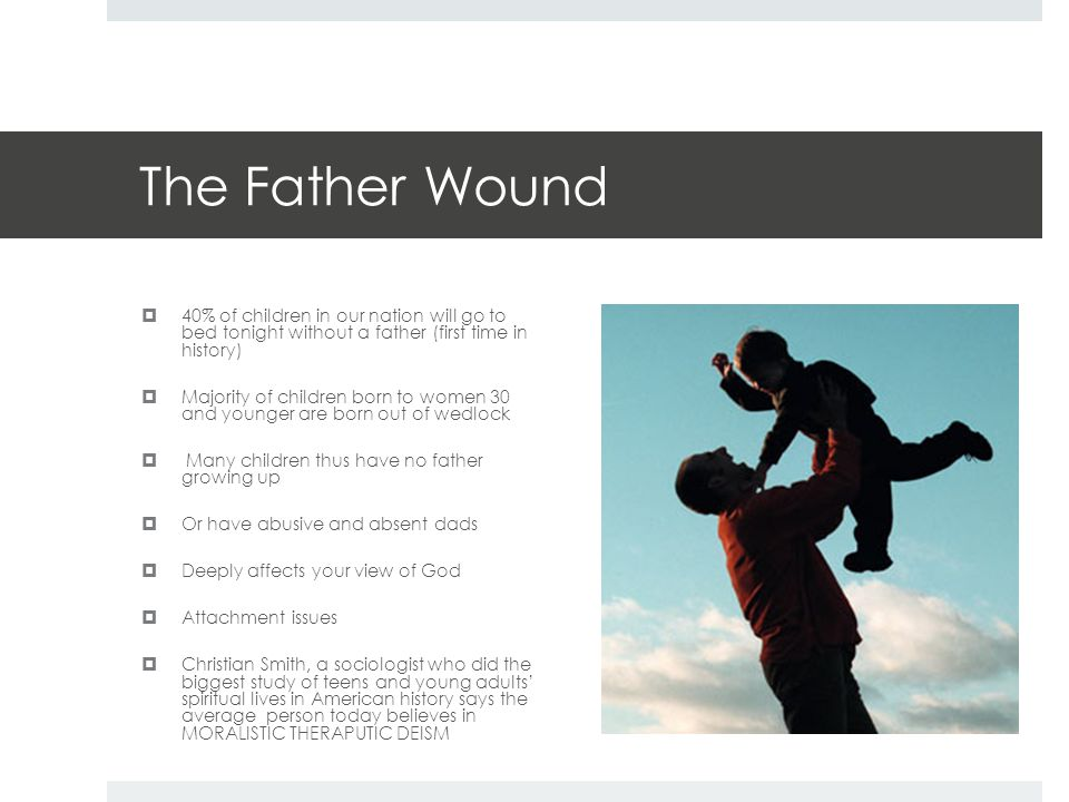 The Father Wound  40% of children in our nation will go to bed tonight without a father (first time in history)  Majority of children born to women