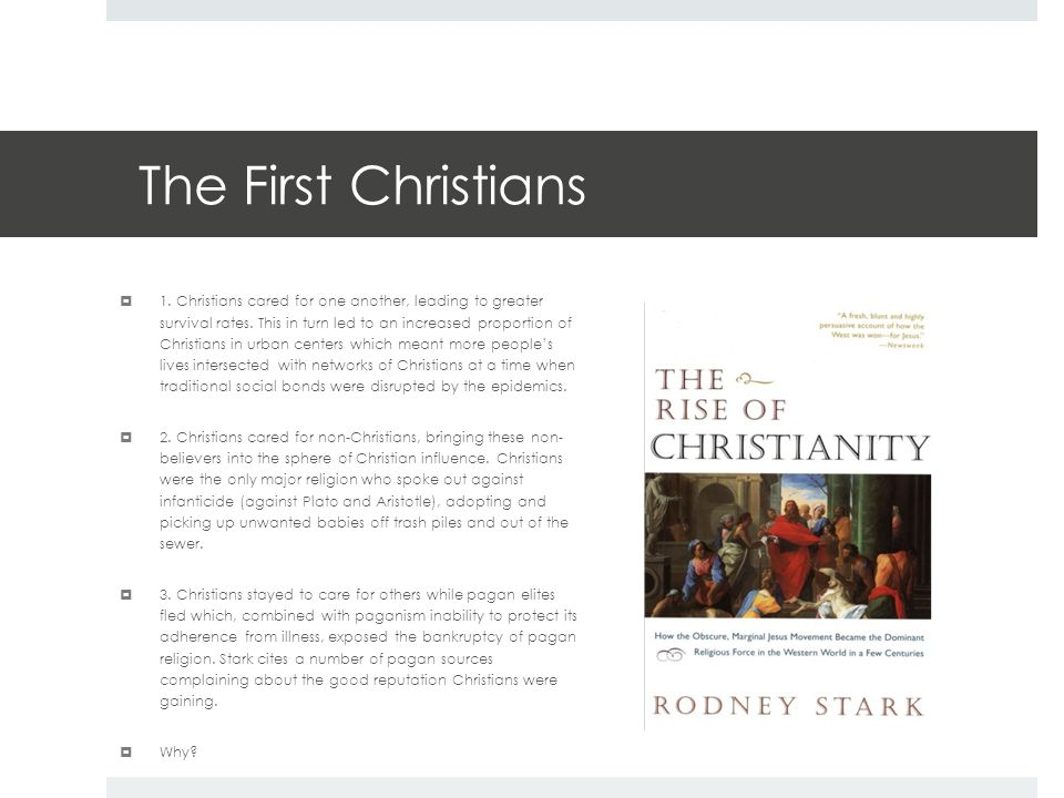 The First Christians  1. Christians cared for one another, leading to greater survival rates. This in turn led to an increased proportion of Christia