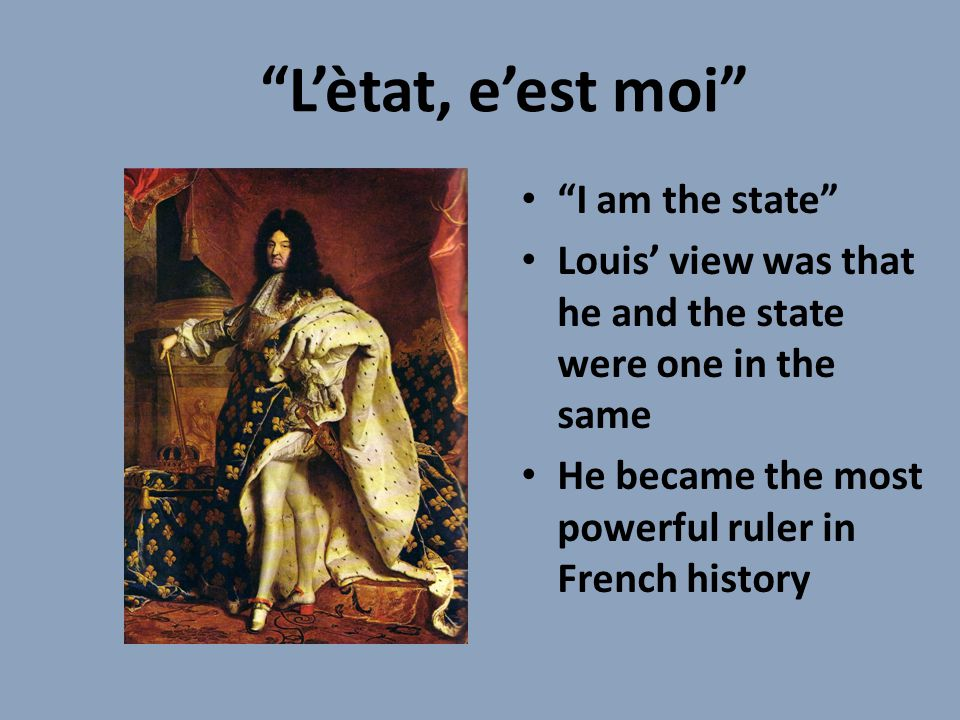 L'ètat, e'est moi I am the state Louis' view was that he and the state were one in the same He became the most powerful ruler in French history