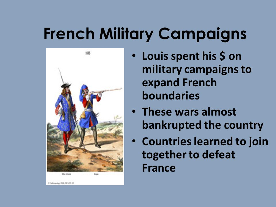 French Military Campaigns Louis spent his $ on military campaigns to expand French boundaries These wars almost bankrupted the country Countries learned to join together to defeat France