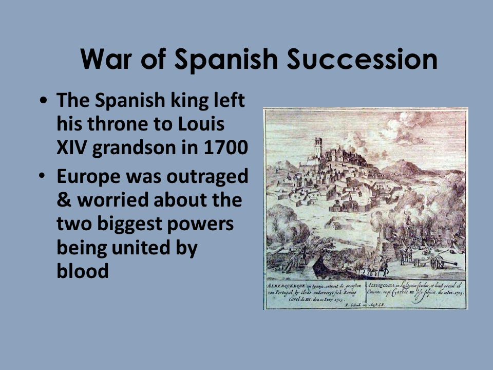 War of Spanish Succession The Spanish king left his throne to Louis XIV grandson in 1700 Europe was outraged & worried about the two biggest powers being united by blood
