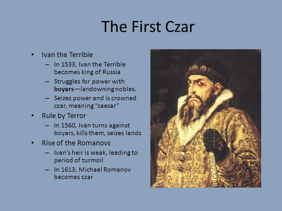 The First Czar Ivan the Terrible – In 1533, Ivan the Terrible becomes king of Russia – Struggles for power with boyars—landowning nobles.