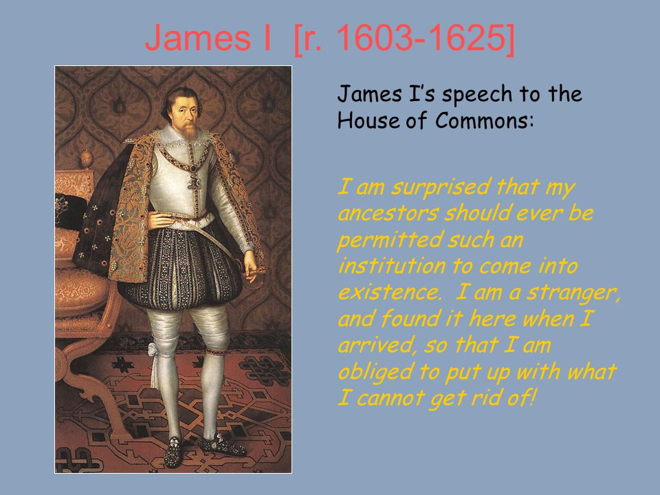 James I [r. 1603-1625] James I's speech to the House of Commons: I am surprised that my ancestors should ever be permitted such an institution to come