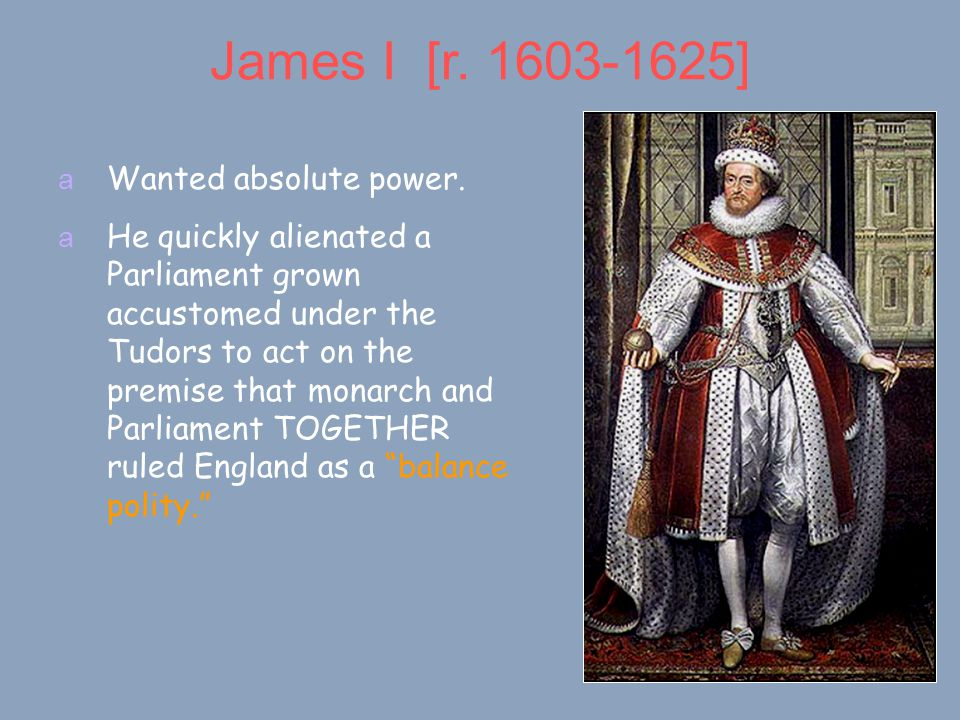 James I [r. 1603-1625] a Wanted absolute power.