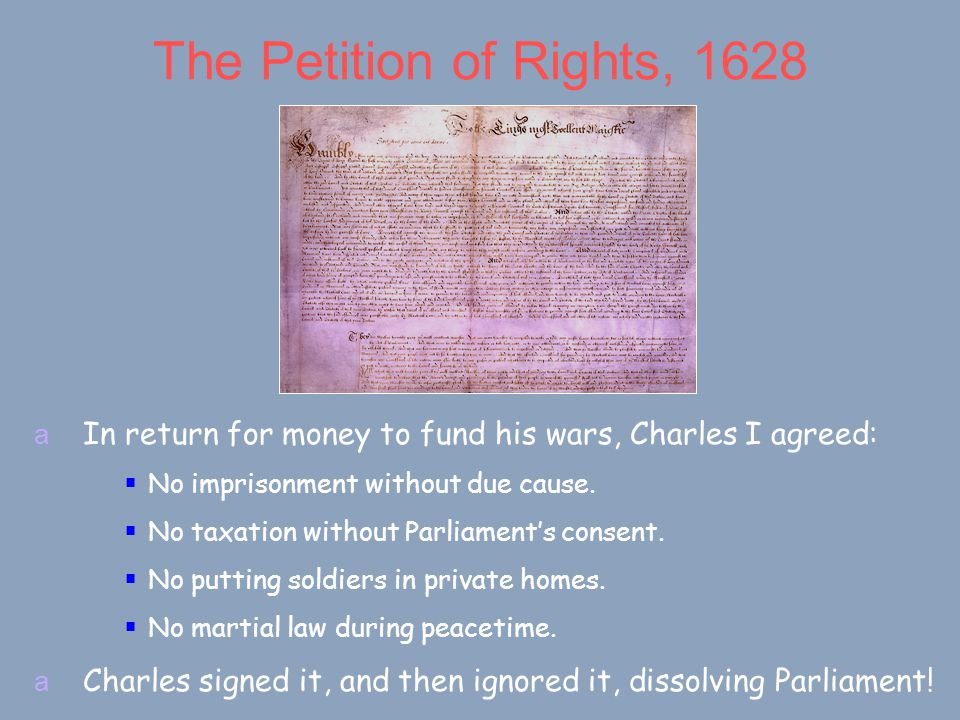 The Petition of Rights, 1628 a In return for money to fund his wars, Charles I agreed:  No imprisonment without due cause.