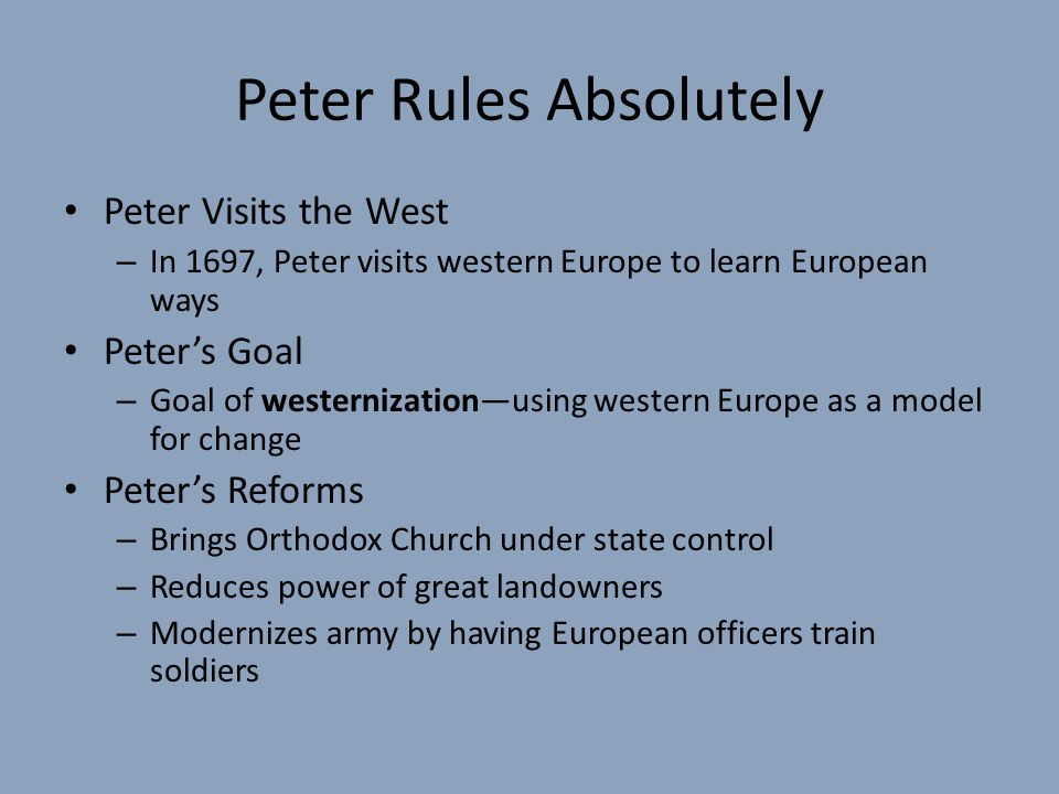 Peter Rules Absolutely Peter Visits the West – In 1697, Peter visits western Europe to learn European ways Peter's Goal – Goal of westernization—using western Europe as a model for change Peter's Reforms – Brings Orthodox Church under state control – Reduces power of great landowners – Modernizes army by having European officers train soldiers