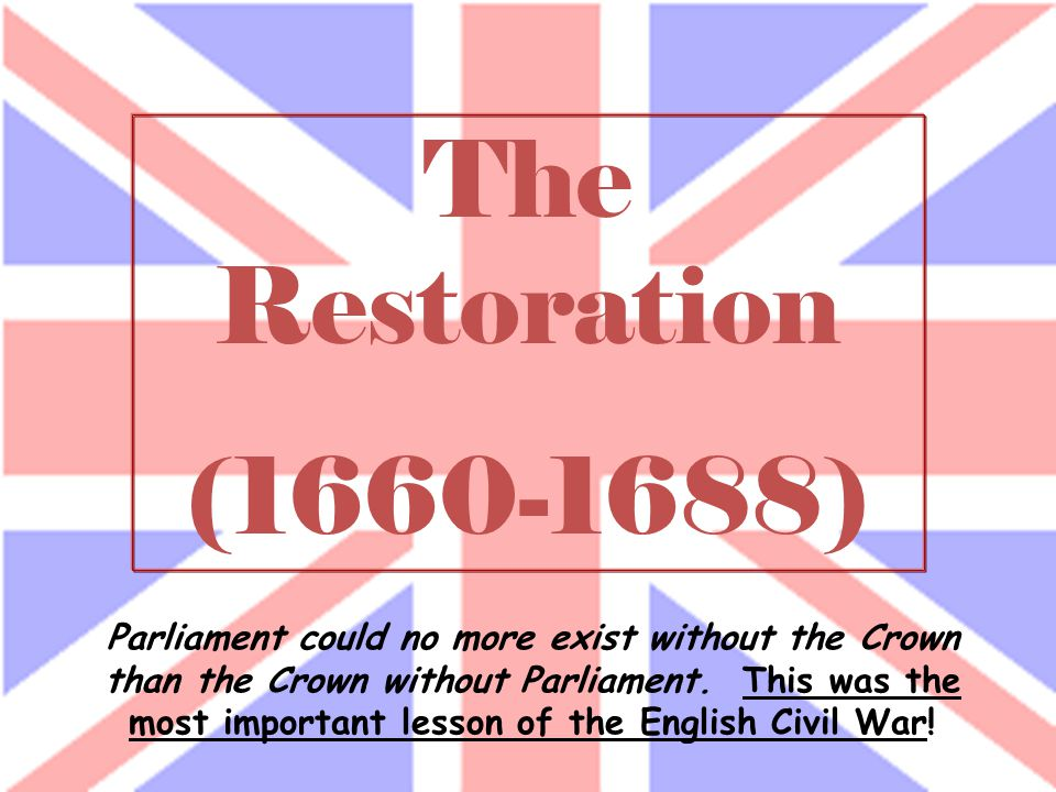 The Restoration (1660-1688) Parliament could no more exist without the Crown than the Crown without Parliament.