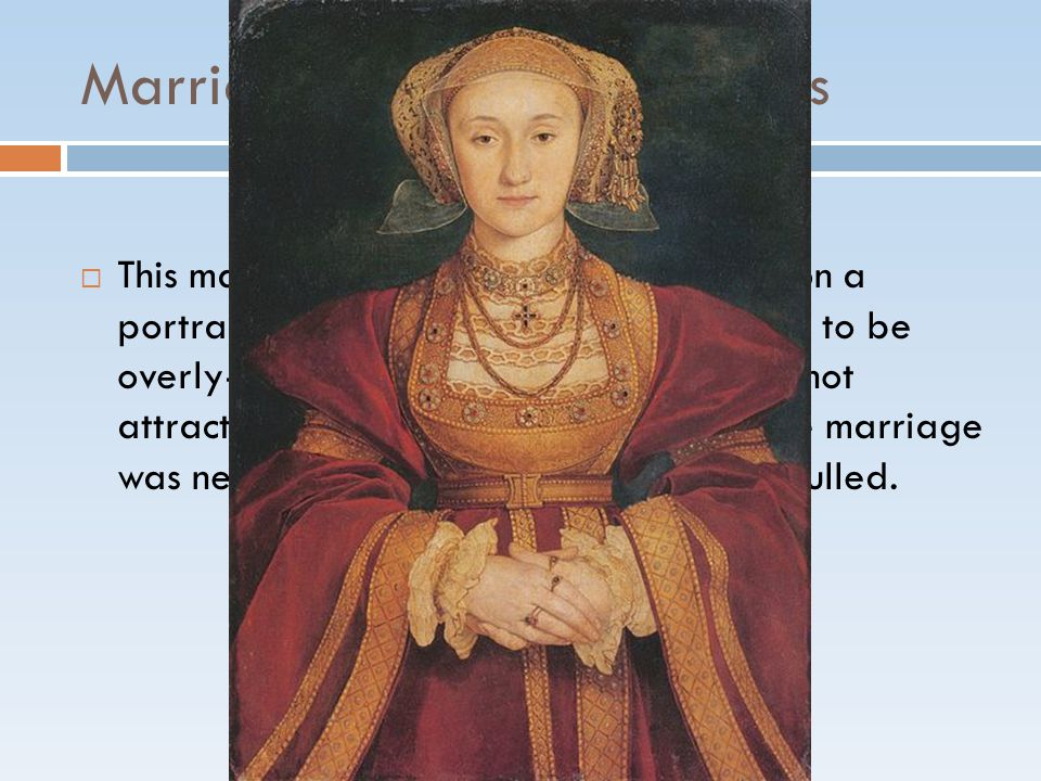 Marriage #4: Anne of Cleves  This marriage was a arranged based upon a portrait only that Henry would later claim to be overly-flattering of Anne, but Henry was not attracted to Anne once they married.