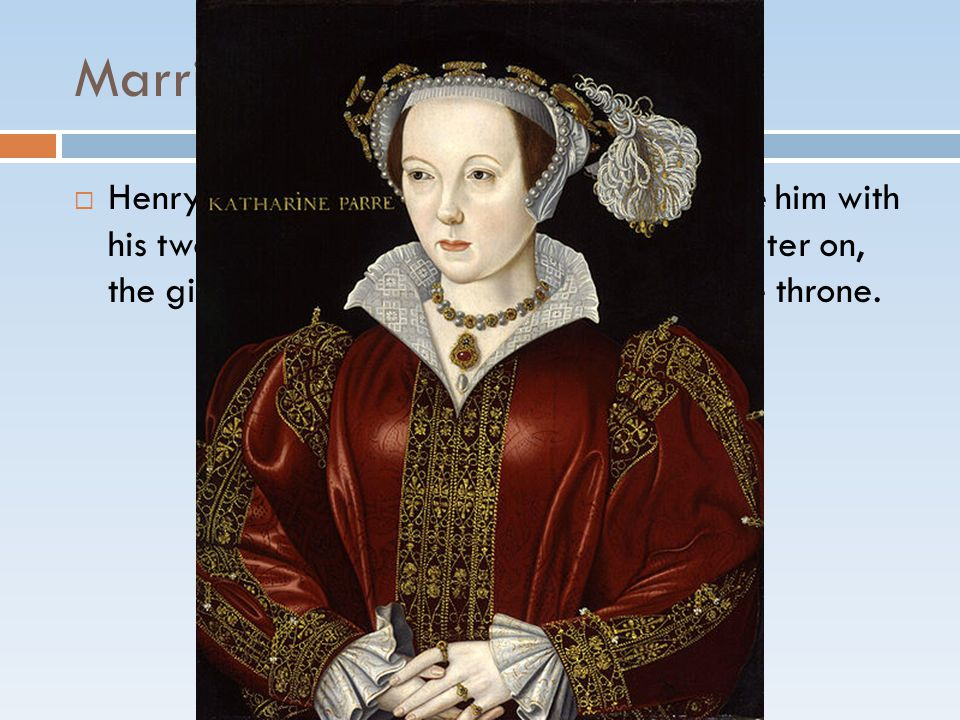 Marriage #6: Catherine Parr  Henry's final wife.