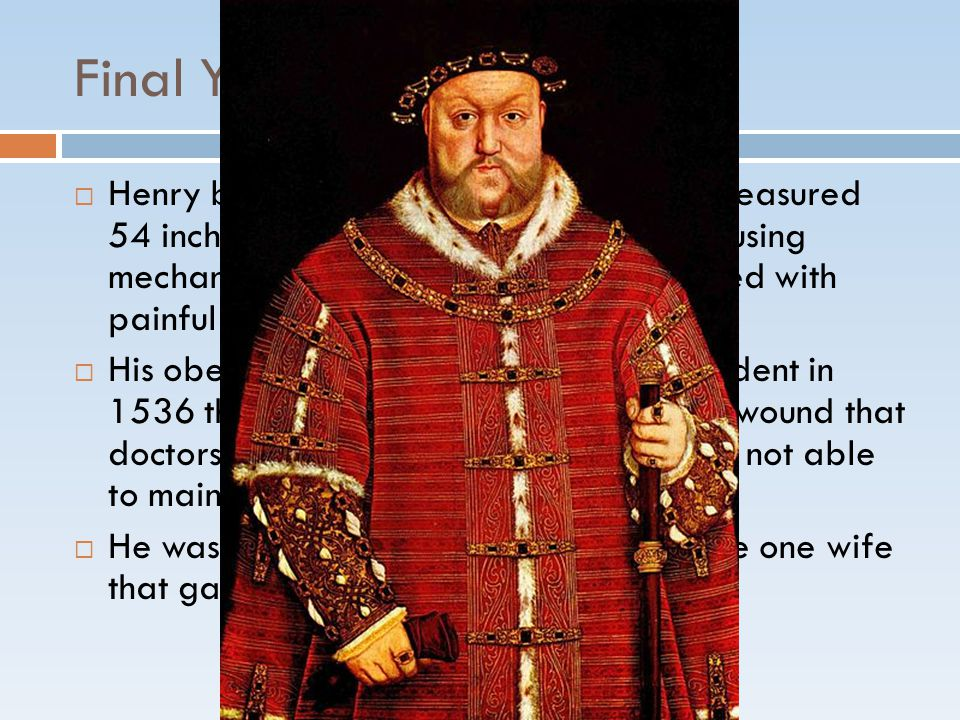Final Years  Henry became obese with a waist that measured 54 inches.