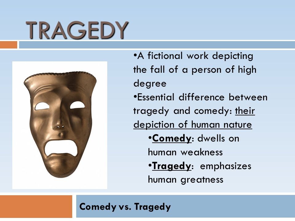TRAGEDY A fictional work depicting the fall of a person of high degree Essential difference between tragedy and comedy: their depiction of human nature Comedy: dwells on human weakness Tragedy: emphasizes human greatness Comedy vs.