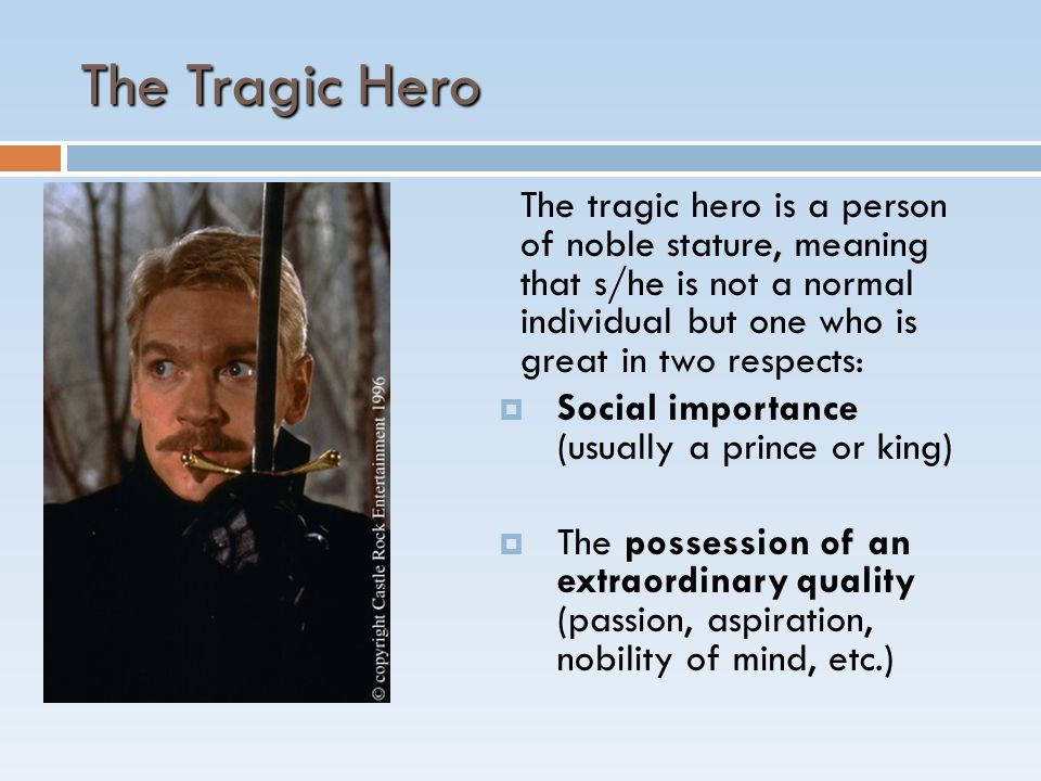 The Tragic Hero The tragic hero is a person of noble stature, meaning that s/he is not a normal individual but one who is great in two respects:  Social importance (usually a prince or king)  The possession of an extraordinary quality (passion, aspiration, nobility of mind, etc.)