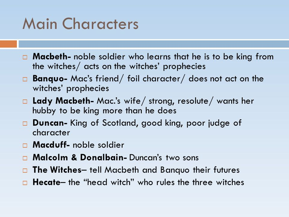 Main Characters  Macbeth- noble soldier who learns that he is to be king from the witches/ acts on the witches' prophecies  Banquo- Mac's friend/ foil character/ does not act on the witches' prophecies  Lady Macbeth- Mac.'s wife/ strong, resolute/ wants her hubby to be king more than he does  Duncan- King of Scotland, good king, poor judge of character  Macduff- noble soldier  Malcolm & Donalbain- Duncan's two sons  The Witches– tell Macbeth and Banquo their futures  Hecate– the head witch who rules the three witches