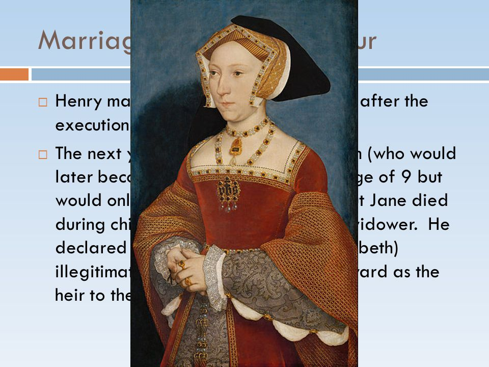 Marriage #3: Jane Seymour  Henry married Jane Seymour 10 days after the execution of Anne Boleyn.