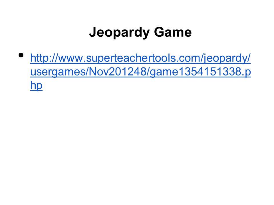 Jeopardy Game http://www.superteachertools.com/jeopardy/ usergames/Nov201248/game1354151338.p hp http://www.superteachertools.com/jeopardy/ usergames/